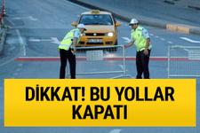 İstanbullular Dikkat! İki gün bazı yollar kapalı olacak...
