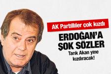 Tarık Akan'dan Erdoğan'a şok sözler
