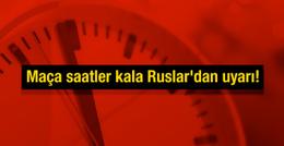 Maça saatler kala Ruslar'dan uyarı!