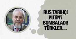 Rus tarihçi Putini bombaladı! Türkler sabırlı davrandı
