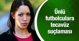 İki ünlü futbolcuya tecavüz suçlaması