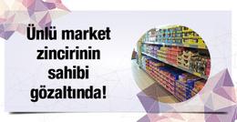 Ankaralı market devinin sahibi FETÖ'den gözaltında