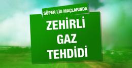 Süper Lig maçlarında zehirli gaz tehdidi!