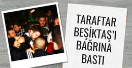 Taraftarlar Beşiktaş'ı bağrına bastı