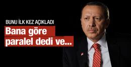Erdoğan bana göre paralel dedi ve bunu ilk kez açıkladı!