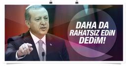 Erdoğan: Onları daha da rahatsız edin dedim!