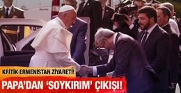 Papa'dan Ermenistan'da 'soykırım' çıkışı!