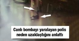 Canlı bombanın yanından uzaklaşan polis konuştu