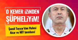 Şamil Tayyar'dan Hulusi Akar ve MİT iddiası!