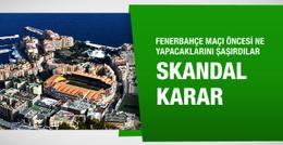 Monaco Fenerbahçe maçı öncesi skandal karar