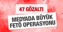 Medyada büyük FETÖ operasyonu 47 gözaltı!