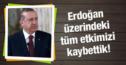 Erdoğan üzerindeki tüm etkimizi kaybettik!