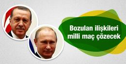 Türkiye Rusya ilişkileri milli maçla düzelecek!