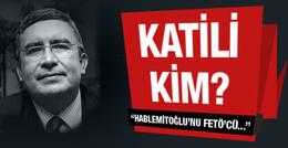 Hablemitoğlu'nun katili kim? FETÖ'yle ilgili bomba iddia!