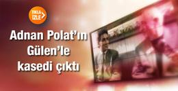 Adnan Polat'ın Fethullah Gülen ile kasedi çıktı
