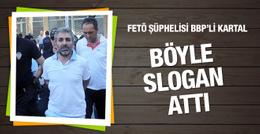 FETÖ şüphelisi BBP Genel Yardımcısı böyle slogan attı