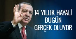 Erdoğan'ın 14 yıllık hayali bugün gerçek oluyor!