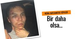Reina katliamcısı: Bir daha olsa...