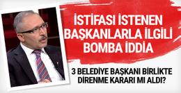 İstifası istenen belediye başkanlarıyla ilgili bomba iddia