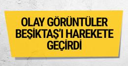 Olay görüntüler Beşiktaş'ı harekete geçirdi
