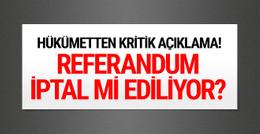 Referandum iptal mi ediliyor? Hükümetten kritik açıklama