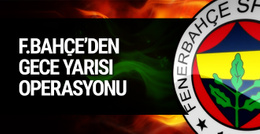 Fenerbahçe'den gece yarısı operasyonu!