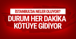 İstanbul'da neler oluyor durum her dakika kötüye gidiyor