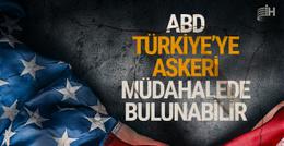 ABD Türkiye'ye askeri müdahalede bulunabilir!