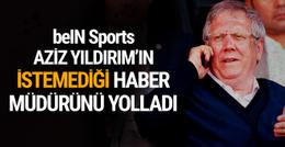 beIN Sports Aziz Yıldırım'ın istemediği haber müdürünü yolladı