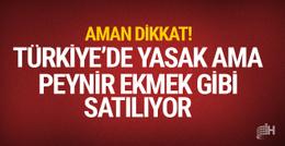 Türkiye'de yasak ama peynir-ekmek gibi satılıyor