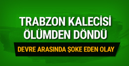 Trabzonspor kalecisi ölümden döndü
