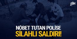 Nöbet tutan polise silahlı saldırı!
