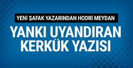 Yeni Şafak yazarı İsmail Kılıçarslan'dan olay Kerkük yazısı