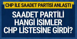 CHP ile Saadet Partisi milletvekilleri için anlaştı! Listeye giriyorlar...