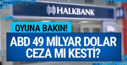 ABD Halkbank'a 49 milyar dolar ceza mı kesti? Oyuna bakın!