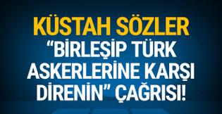 Küstah sözler: 'Birleşip, Türk askerlerine direnin' çağrısı!