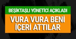Beşiktaşlı yönetici açıkladı: Vura vura içeri attılar