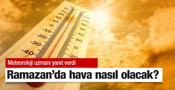 Ramazan'da hava durumu nasıl olacak meteoroloji uzmanı açıkladı