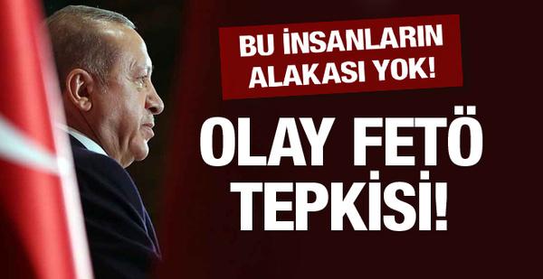 Erdoğan'dan FETÖ tepkisi: Bu insanların alakası yok!