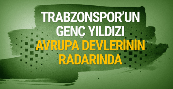 Avrupa'nın devleri Trabzonspor'un genç yıldızını istiyor