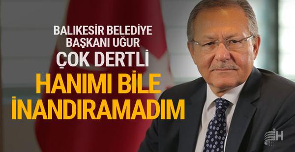 Balıkesir Büyükşehir Belediye Başkanı: Hanıma bile inandıramıyorum