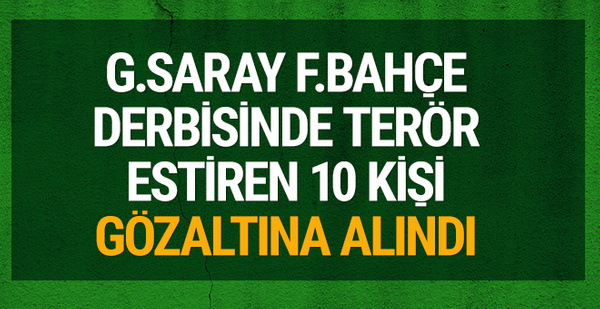 G.Saray-F.Bahçe maçında terör estiren 10 kişi gözaltına alındı