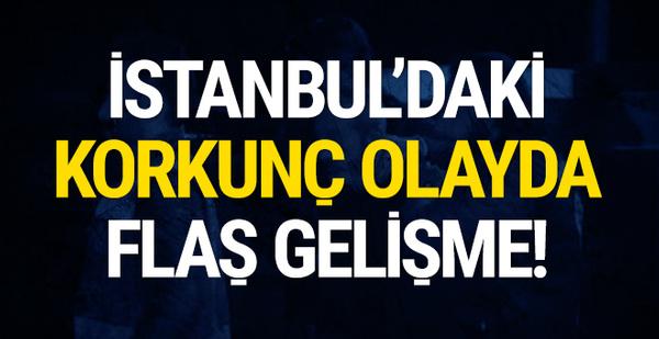 İstanbul'daki korkunç olayda flaş gelişme!