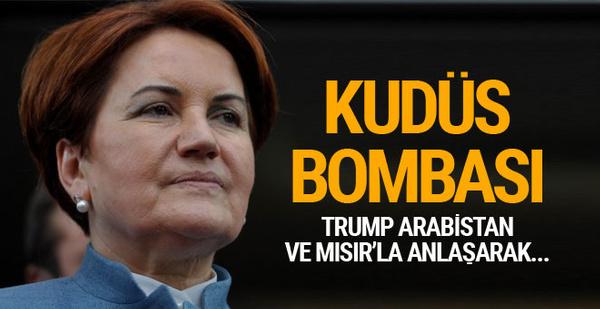 Meral Akşener'den bomba Kudüs iddiası! Mısır ve Suudi Arabistan...