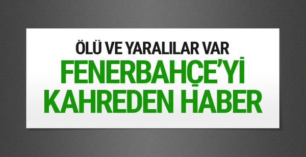 Fenerbahçe'yi kahreden haber! Ölü ve yaralılar var