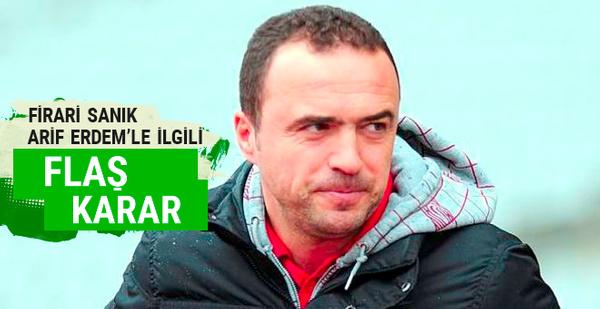 Firari sanık Arif Erdem'le ilgili flaş karar