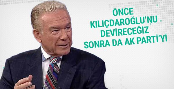 Önce Kılıçdaroğlu'nu sonra da AK Parti'yi devireceğiz!