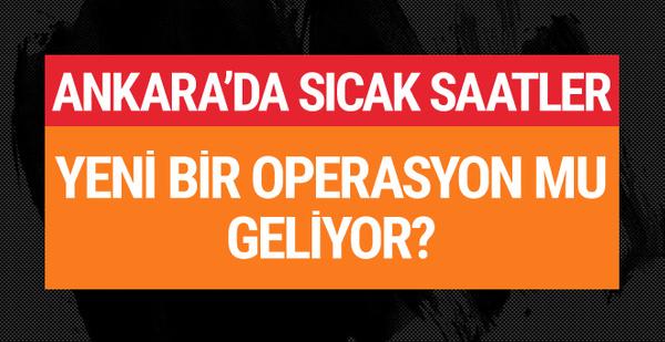 Ankara'da sıcak saatler! Operasyon mu geliyor?