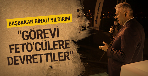 Başbakan Yıldırım: 'Görevi FETÖ'cülere devrettiler'