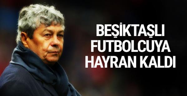 Mircea Lucescu Beşiktaşlı futbolcuyu beğendi